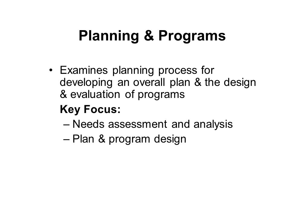 Planning & Programs Examines planning process for developing an overall plan & the design & evaluation of programs Key Focus: –Needs assessment and analysis –Plan & program design