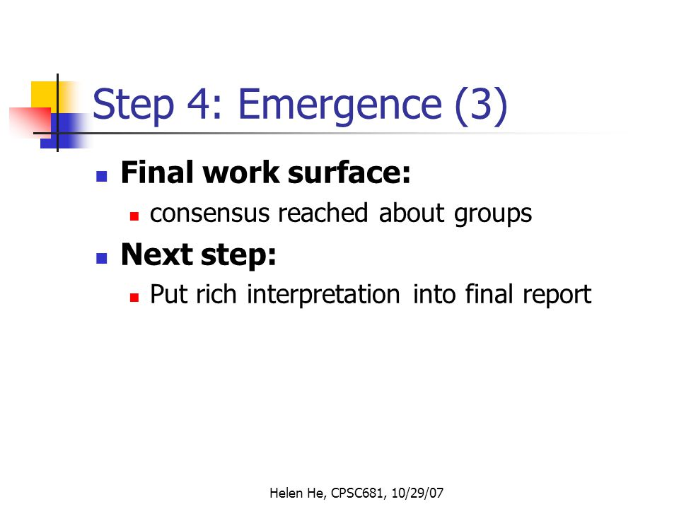 Helen He, CPSC681, 10/29/07 Step 4: Emergence (3) Final work surface: consensus reached about groups Next step: Put rich interpretation into final report