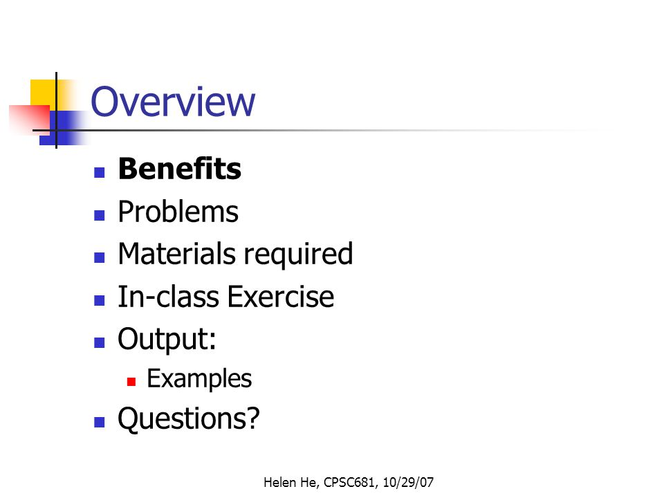 Helen He, CPSC681, 10/29/07 Overview Benefits Problems Materials required In-class Exercise Output: Examples Questions