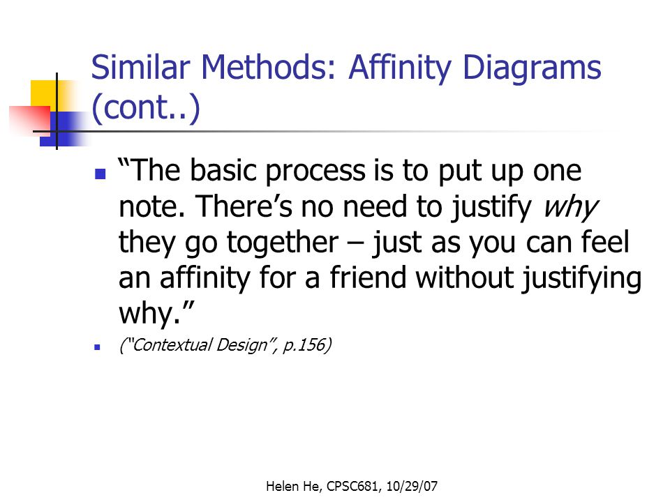 Helen He, CPSC681, 10/29/07 Similar Methods: Affinity Diagrams (cont..) The basic process is to put up one note.
