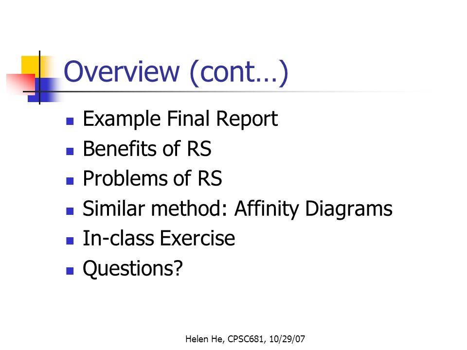 Helen He, CPSC681, 10/29/07 Overview (cont…) Example Final Report Benefits of RS Problems of RS Similar method: Affinity Diagrams In-class Exercise Questions