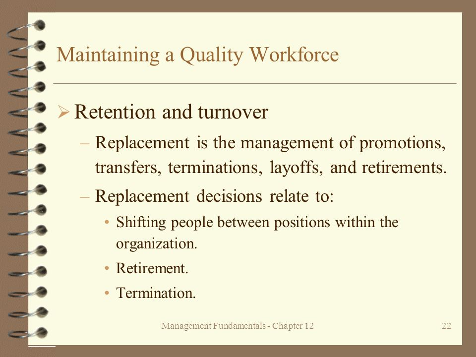 Management Fundamentals - Chapter 1222 Maintaining a Quality Workforce  Retention and turnover –Replacement is the management of promotions, transfers, terminations, layoffs, and retirements.