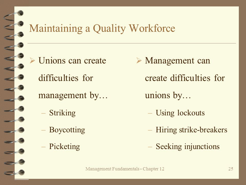 Management Fundamentals - Chapter 1225 Maintaining a Quality Workforce  Unions can create difficulties for management by… –Striking –Boycotting –Picketing  Management can create difficulties for unions by… –Using lockouts –Hiring strike-breakers –Seeking injunctions