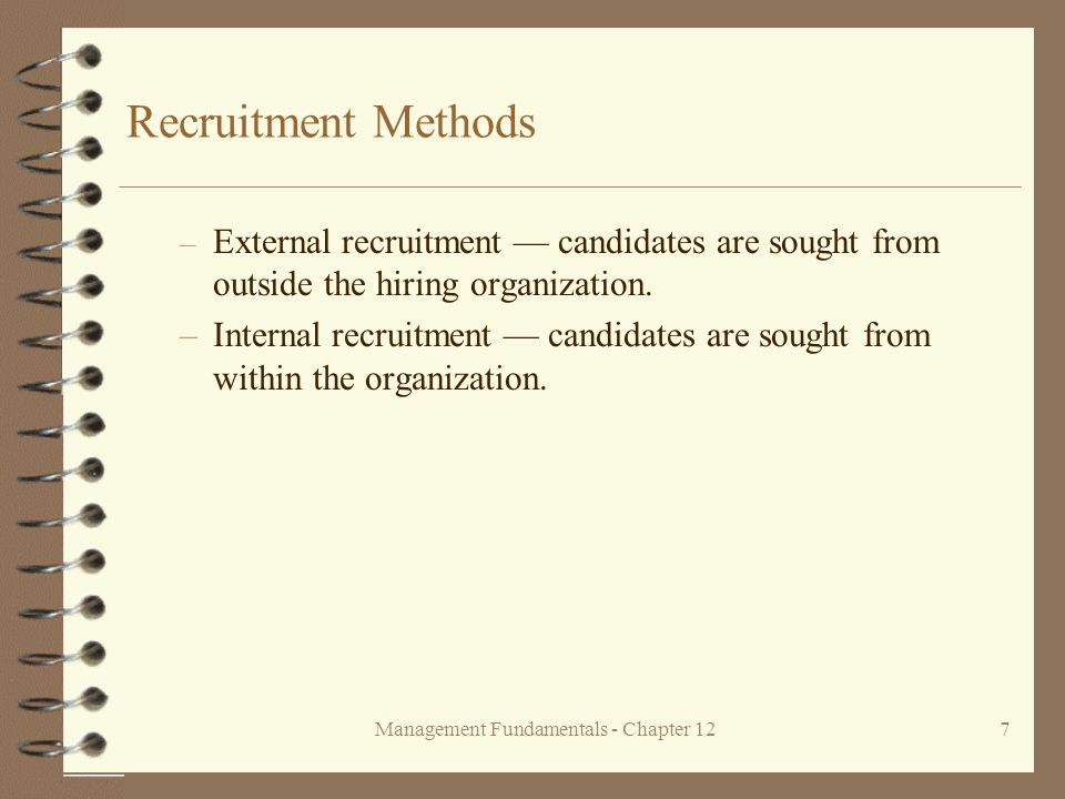 Management Fundamentals - Chapter 127 Recruitment Methods – External recruitment — candidates are sought from outside the hiring organization.