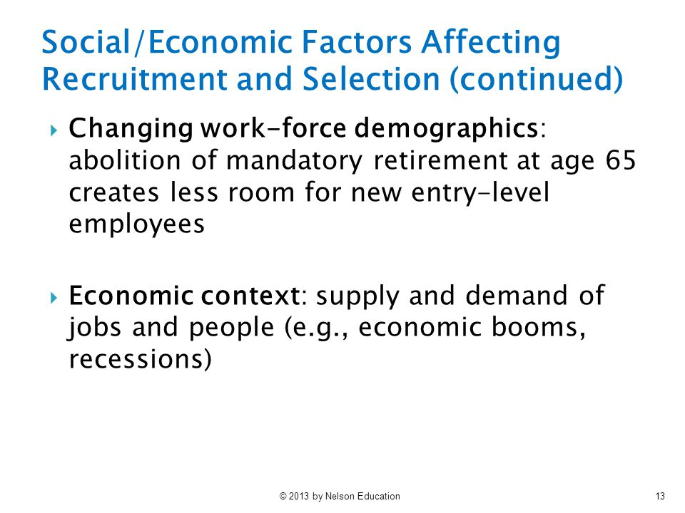 © 2013 by Nelson Education13  Changing work-force demographics: abolition of mandatory retirement at age 65 creates less room for new entry-level employees  Economic context: supply and demand of jobs and people (e.g., economic booms, recessions) Social/Economic Factors Affecting Recruitment and Selection (continued)