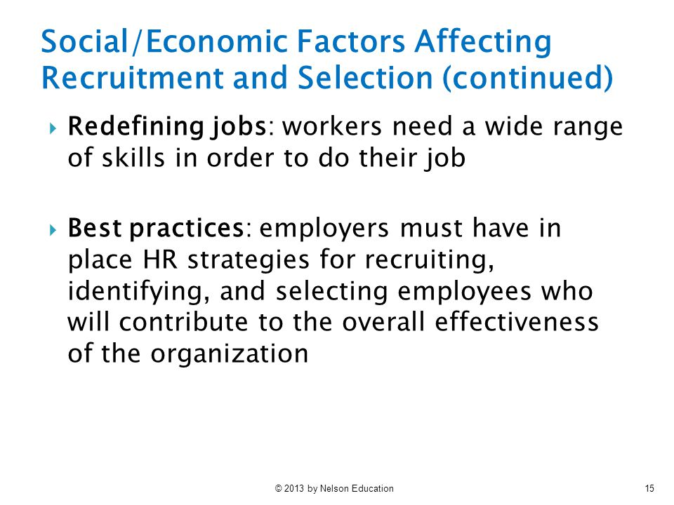 © 2013 by Nelson Education15 Social/Economic Factors Affecting Recruitment and Selection (continued)  Redefining jobs: workers need a wide range of skills in order to do their job  Best practices: employers must have in place HR strategies for recruiting, identifying, and selecting employees who will contribute to the overall effectiveness of the organization