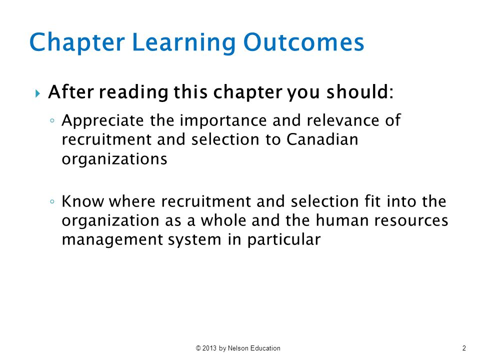 © 2013 by Nelson Education2 Chapter Learning Outcomes  After reading this chapter you should: ◦ Appreciate the importance and relevance of recruitment and selection to Canadian organizations ◦ Know where recruitment and selection fit into the organization as a whole and the human resources management system in particular