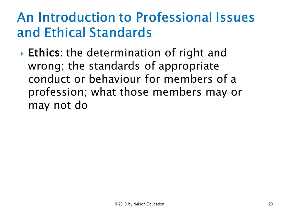 © 2013 by Nelson Education20  Ethics: the determination of right and wrong; the standards of appropriate conduct or behaviour for members of a profession; what those members may or may not do An Introduction to Professional Issues and Ethical Standards