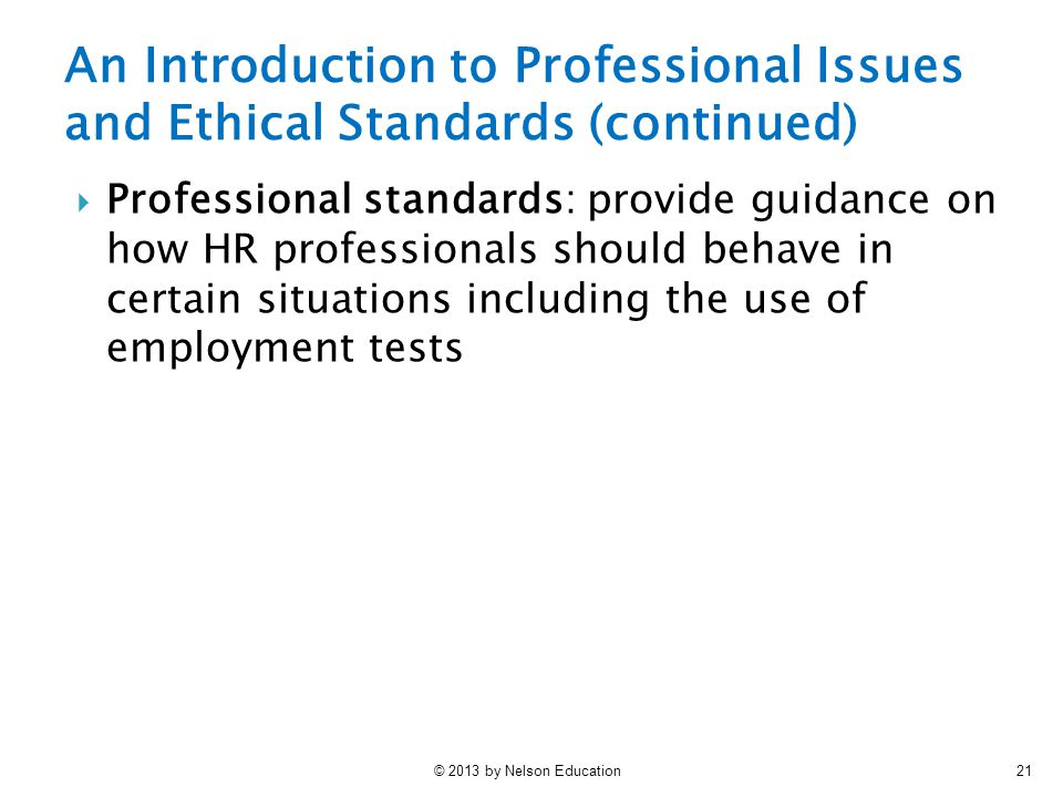 © 2013 by Nelson Education21 An Introduction to Professional Issues and Ethical Standards (continued)  Professional standards: provide guidance on how HR professionals should behave in certain situations including the use of employment tests