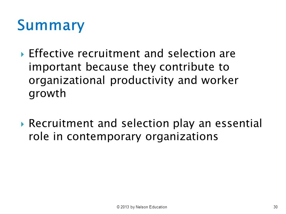 © 2013 by Nelson Education30  Effective recruitment and selection are important because they contribute to organizational productivity and worker growth  Recruitment and selection play an essential role in contemporary organizations Summary