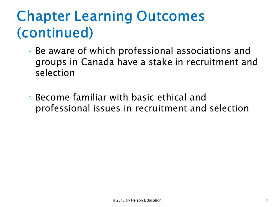 © 2013 by Nelson Education4 Chapter Learning Outcomes (continued) ◦ Be aware of which professional associations and groups in Canada have a stake in recruitment and selection ◦ Become familiar with basic ethical and professional issues in recruitment and selection