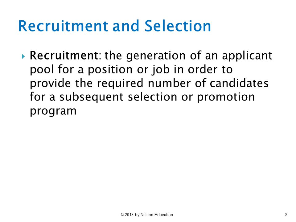 © 2013 by Nelson Education8 Recruitment and Selection  Recruitment: the generation of an applicant pool for a position or job in order to provide the required number of candidates for a subsequent selection or promotion program