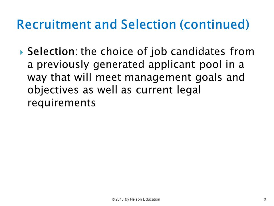 © 2013 by Nelson Education9 Recruitment and Selection (continued)  Selection: the choice of job candidates from a previously generated applicant pool in a way that will meet management goals and objectives as well as current legal requirements