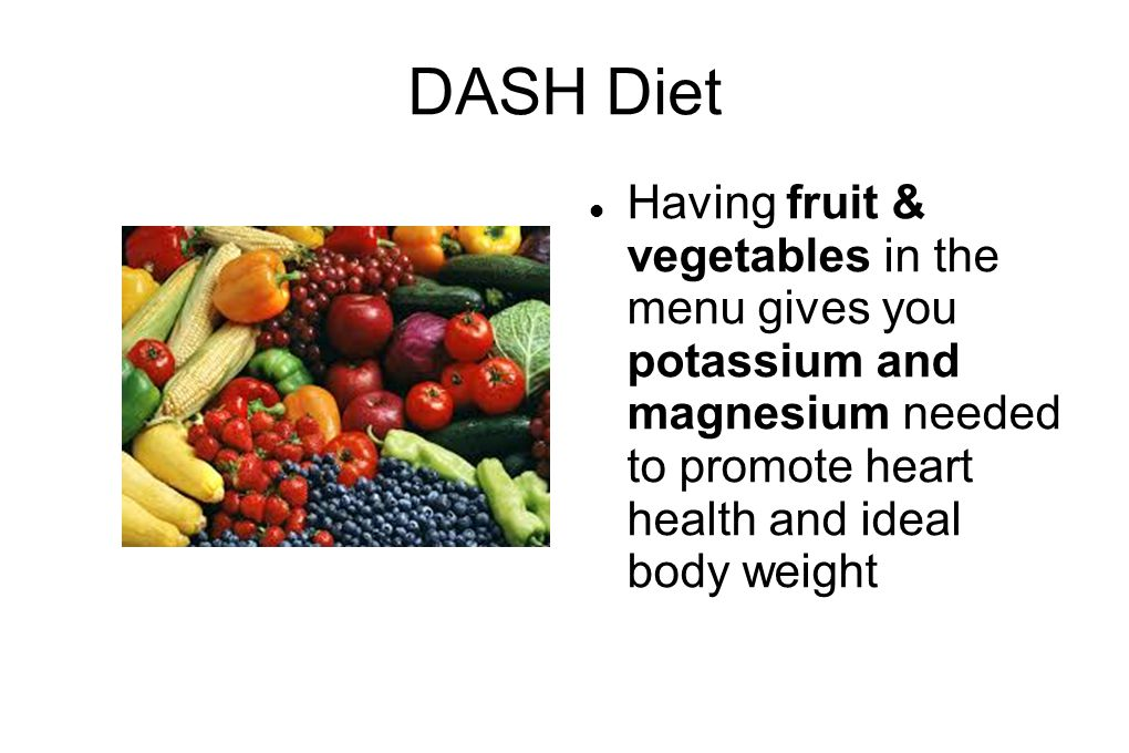 DASH Diet Having fruit & vegetables in the menu gives you potassium and magnesium needed to promote heart health and ideal body weight