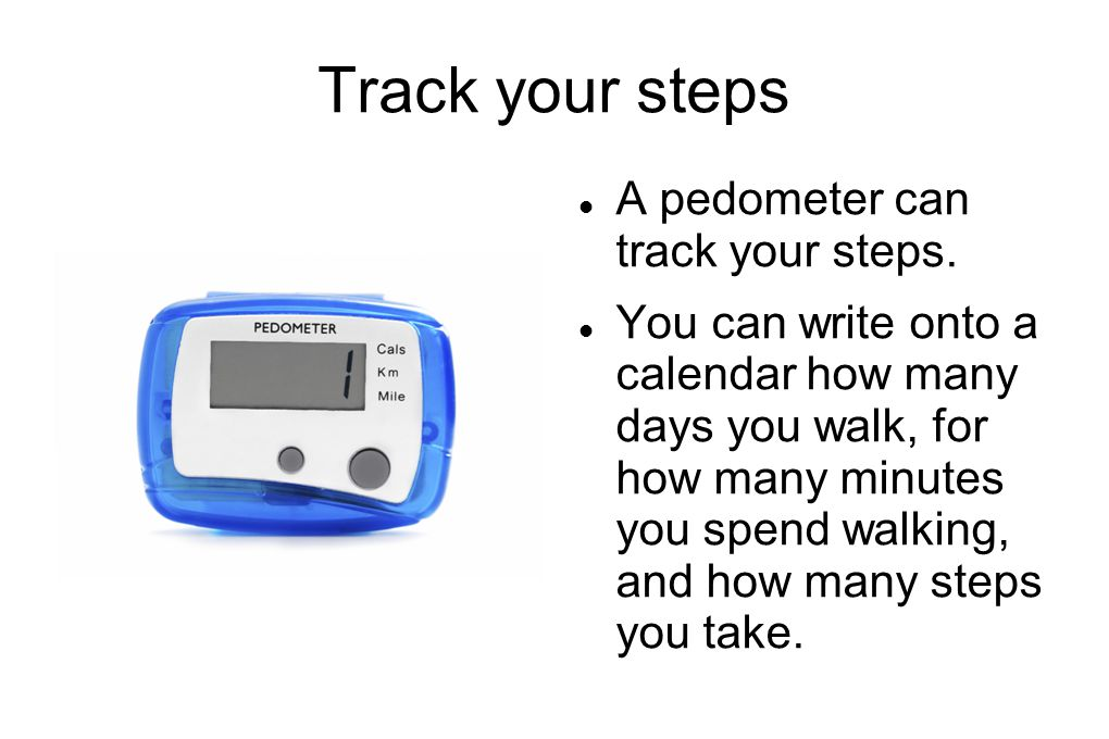 Track your steps A pedometer can track your steps.