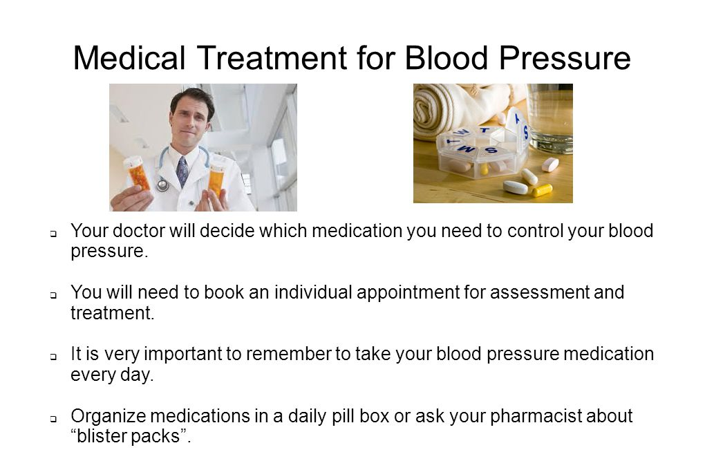 Medical Treatment for Blood Pressure  Your doctor will decide which medication you need to control your blood pressure.