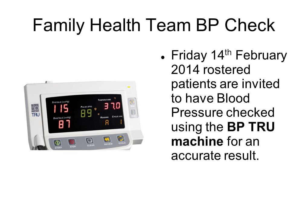 Family Health Team BP Check Friday 14 th February 2014 rostered patients are invited to have Blood Pressure checked using the BP TRU machine for an accurate result.