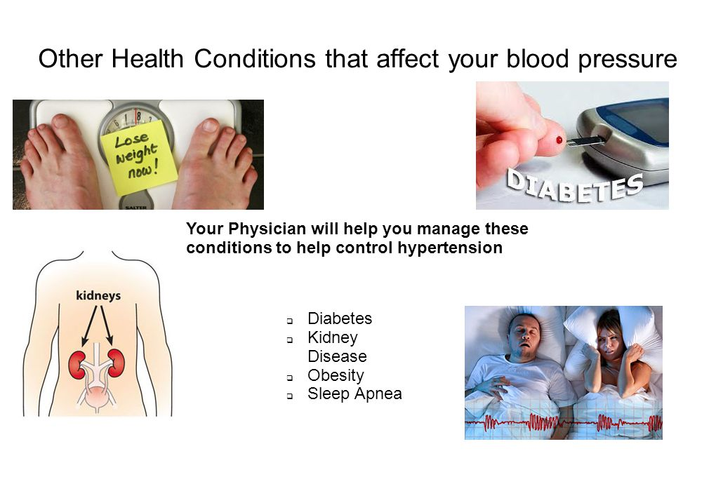 Other Health Conditions that affect your blood pressure  Diabetes  Kidney Disease  Obesity  Sleep Apnea Your Physician will help you manage these conditions to help control hypertension