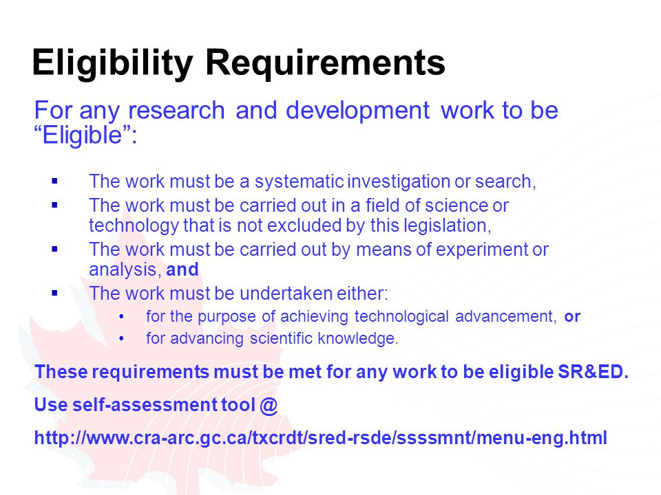 Eligibility Requirements  The work must be a systematic investigation or search,  The work must be carried out in a field of science or technology that is not excluded by this legislation,  The work must be carried out by means of experiment or analysis, and  The work must be undertaken either: for the purpose of achieving technological advancement, or for advancing scientific knowledge.