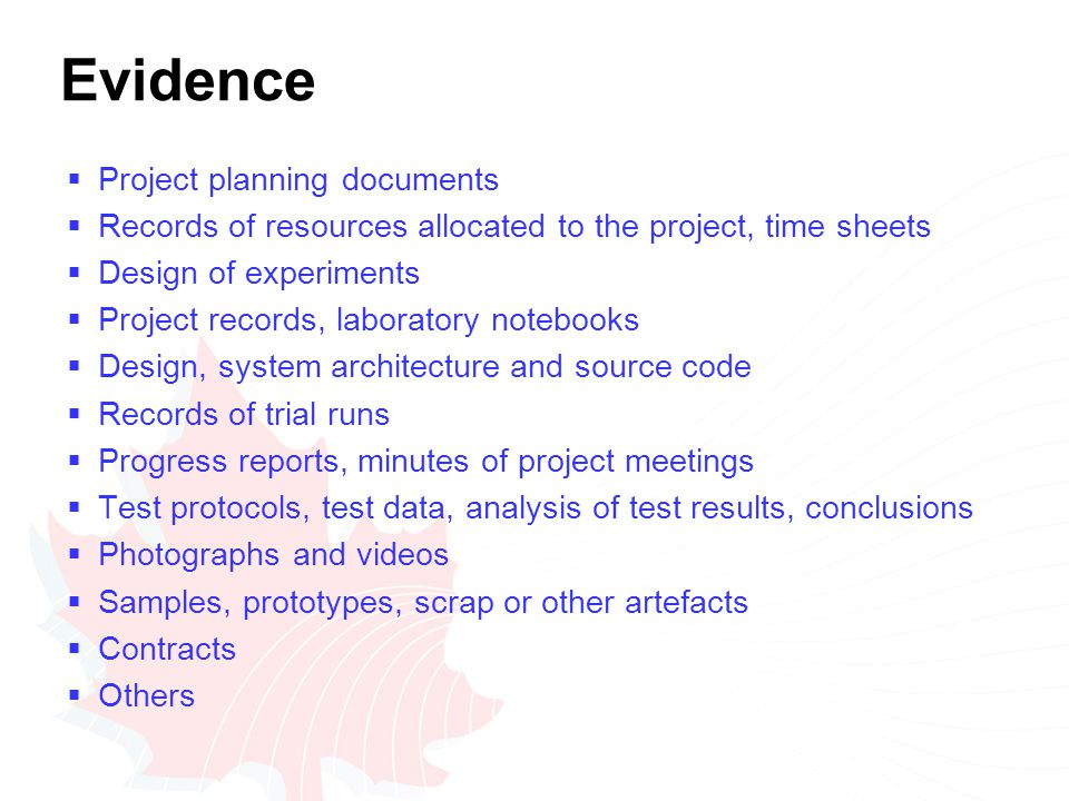 Evidence  Project planning documents  Records of resources allocated to the project, time sheets  Design of experiments  Project records, laboratory notebooks  Design, system architecture and source code  Records of trial runs  Progress reports, minutes of project meetings  Test protocols, test data, analysis of test results, conclusions  Photographs and videos  Samples, prototypes, scrap or other artefacts  Contracts  Others