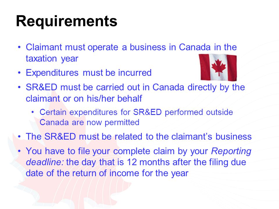 Requirements Claimant must operate a business in Canada in the taxation year Expenditures must be incurred SR&ED must be carried out in Canada directly by the claimant or on his/her behalf Certain expenditures for SR&ED performed outside Canada are now permitted The SR&ED must be related to the claimant's business You have to file your complete claim by your Reporting deadline: the day that is 12 months after the filing due date of the return of income for the year