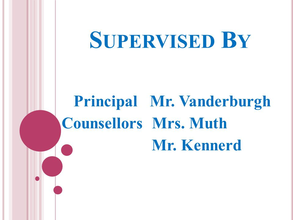 S UPERVISED B Y Principal Mr. Vanderburgh Counsellors Mrs. Muth Mr. Kennerd
