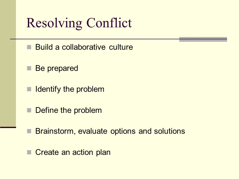 Resolving Conflict Build a collaborative culture Be prepared Identify the problem Define the problem Brainstorm, evaluate options and solutions Create an action plan