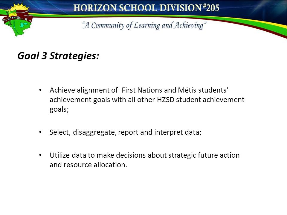 Goal 3 Strategies: Achieve alignment of First Nations and Métis students' achievement goals with all other HZSD student achievement goals; Select, disaggregate, report and interpret data; Utilize data to make decisions about strategic future action and resource allocation.