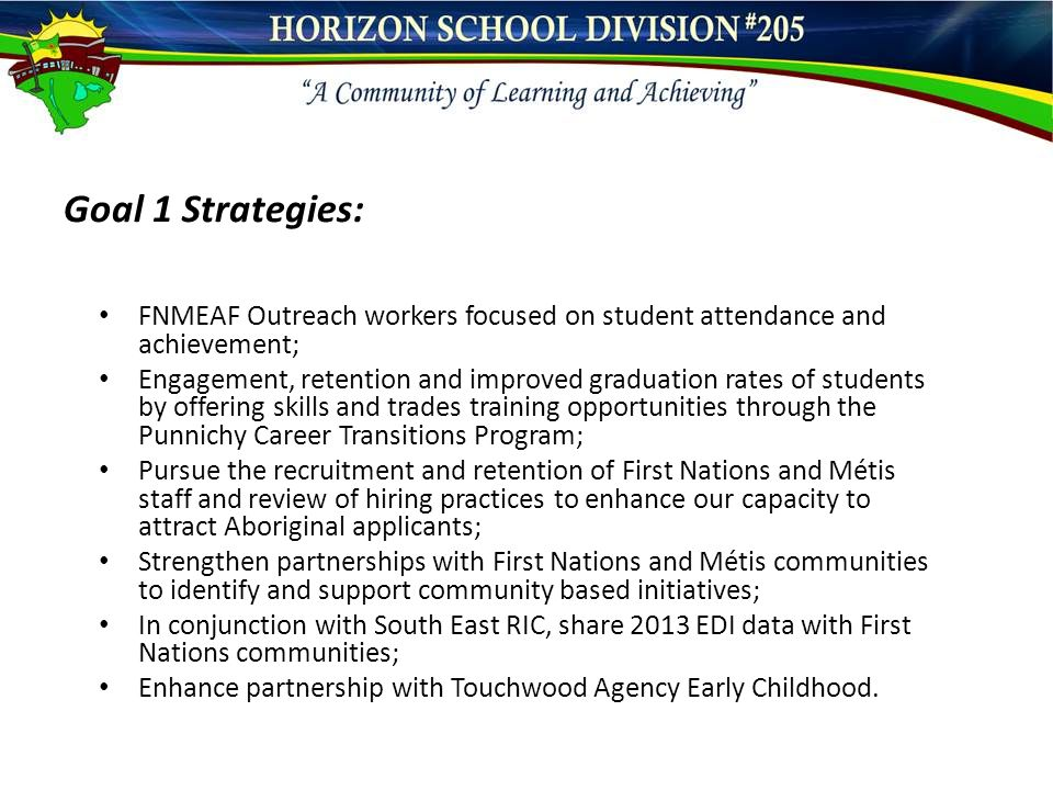 Goal 1 Strategies: FNMEAF Outreach workers focused on student attendance and achievement; Engagement, retention and improved graduation rates of students by offering skills and trades training opportunities through the Punnichy Career Transitions Program; Pursue the recruitment and retention of First Nations and Métis staff and review of hiring practices to enhance our capacity to attract Aboriginal applicants; Strengthen partnerships with First Nations and Métis communities to identify and support community based initiatives; In conjunction with South East RIC, share 2013 EDI data with First Nations communities; Enhance partnership with Touchwood Agency Early Childhood.