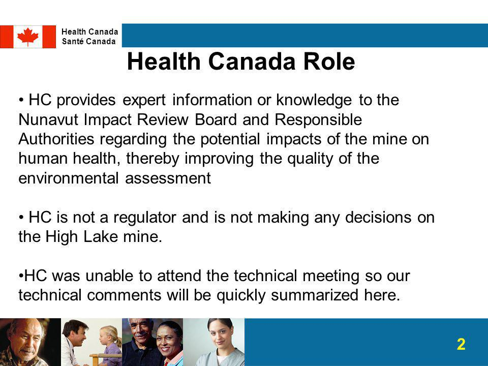 Health Canada Role HC provides expert information or knowledge to the Nunavut Impact Review Board and Responsible Authorities regarding the potential impacts of the mine on human health, thereby improving the quality of the environmental assessment HC is not a regulator and is not making any decisions on the High Lake mine.