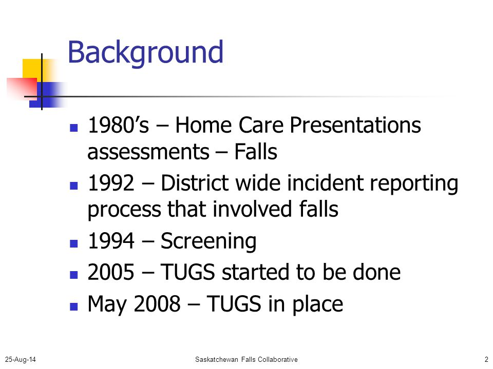 25-Aug-14Saskatchewan Falls Collaborative2 Background 1980's – Home Care Presentations assessments – Falls 1992 – District wide incident reporting process that involved falls 1994 – Screening 2005 – TUGS started to be done May 2008 – TUGS in place