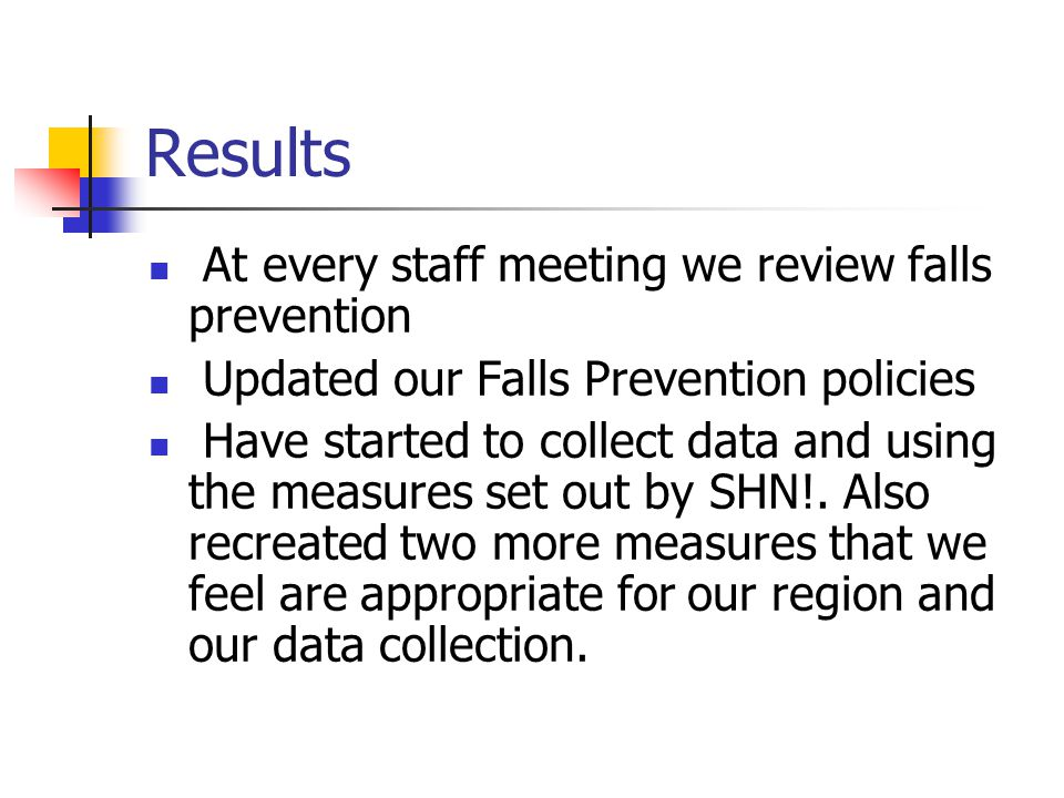 Results At every staff meeting we review falls prevention Updated our Falls Prevention policies Have started to collect data and using the measures set out by SHN!.