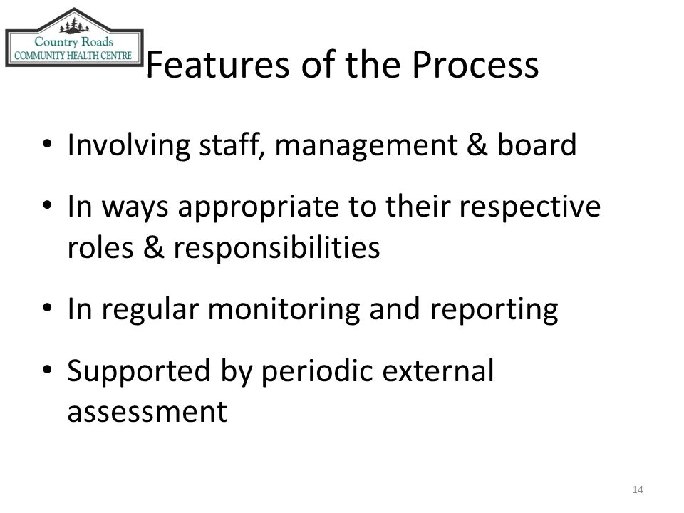 14 Features of the Process Involving staff, management & board In ways appropriate to their respective roles & responsibilities In regular monitoring and reporting Supported by periodic external assessment