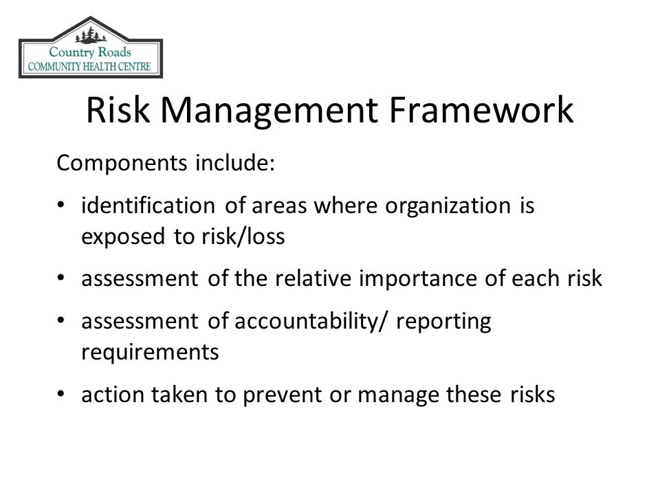 Risk Management Framework Components include: identification of areas where organization is exposed to risk/loss assessment of the relative importance of each risk assessment of accountability/ reporting requirements action taken to prevent or manage these risks
