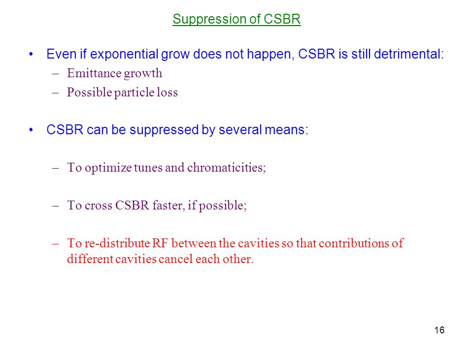 Suppression of CSBR Even if exponential grow does not happen, CSBR is still detrimental: –Emittance growth –Possible particle loss CSBR can be suppressed by several means: –To optimize tunes and chromaticities; –To cross CSBR faster, if possible; –To re-distribute RF between the cavities so that contributions of different cavities cancel each other.
