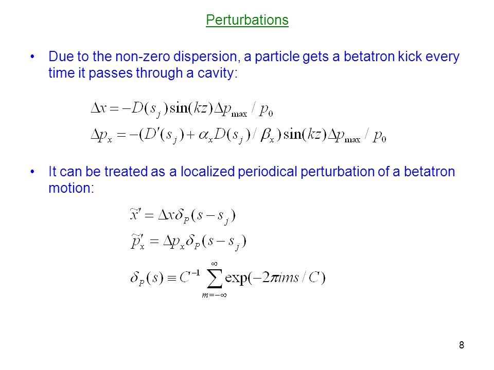 Perturbations Due to the non-zero dispersion, a particle gets a betatron kick every time it passes through a cavity: It can be treated as a localized periodical perturbation of a betatron motion: 8