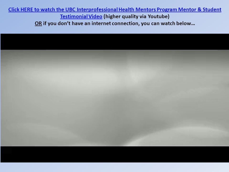 Click HERE to watch the UBC Interprofessional Health Mentors Program Mentor & Student Testimonial VideoClick HERE to watch the UBC Interprofessional Health Mentors Program Mentor & Student Testimonial Video (higher quality via Youtube) OR if you don't have an internet connection, you can watch below…