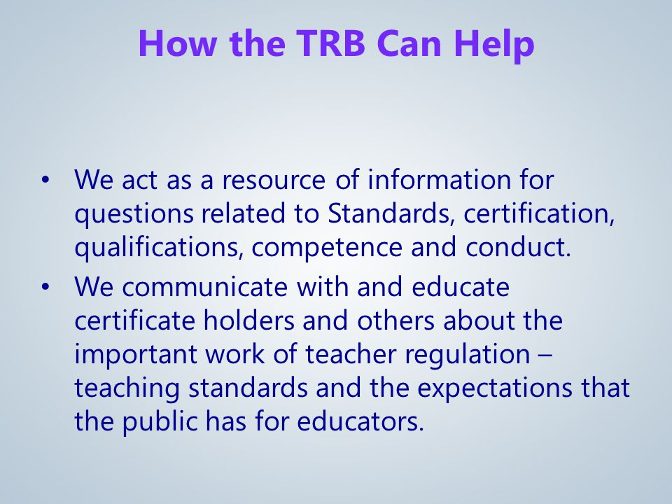 How the TRB Can Help We act as a resource of information for questions related to Standards, certification, qualifications, competence and conduct.