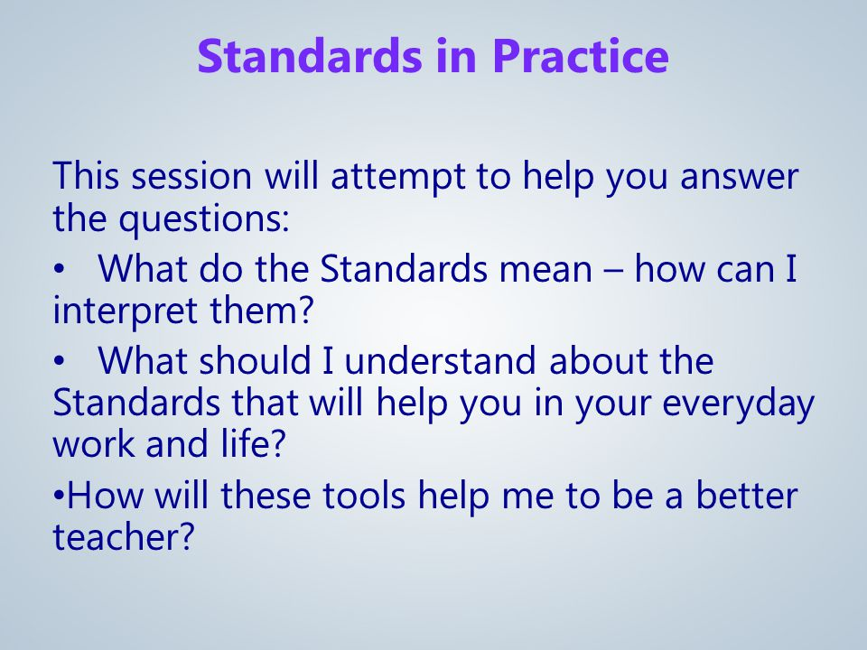 This session will attempt to help you answer the questions: What do the Standards mean – how can I interpret them.