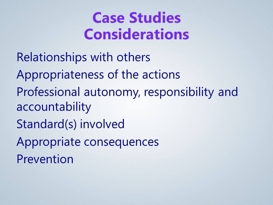 Relationships with others Appropriateness of the actions Professional autonomy, responsibility and accountability Standard(s) involved Appropriate consequences Prevention Case Studies Considerations