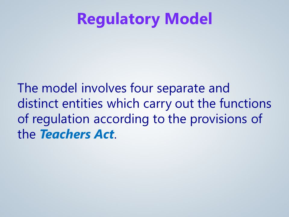 Regulatory Model The model involves four separate and distinct entities which carry out the functions of regulation according to the provisions of the Teachers Act.