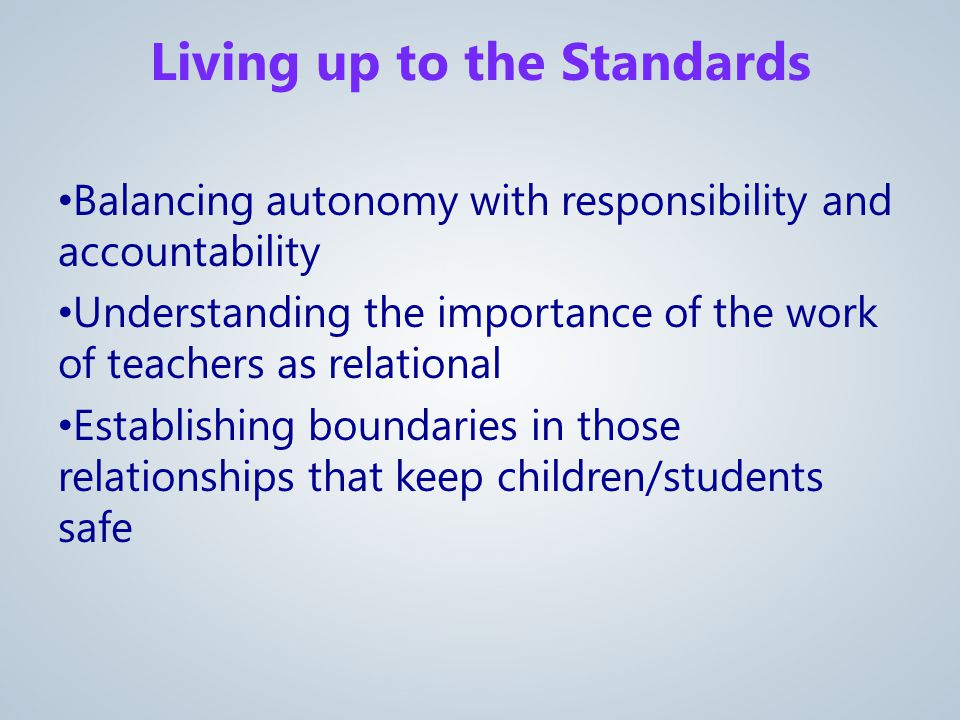 Balancing autonomy with responsibility and accountability Understanding the importance of the work of teachers as relational Establishing boundaries in those relationships that keep children/students safe Living up to the Standards