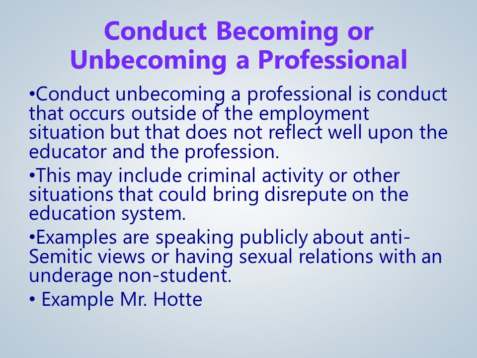 Conduct unbecoming a professional is conduct that occurs outside of the employment situation but that does not reflect well upon the educator and the profession.
