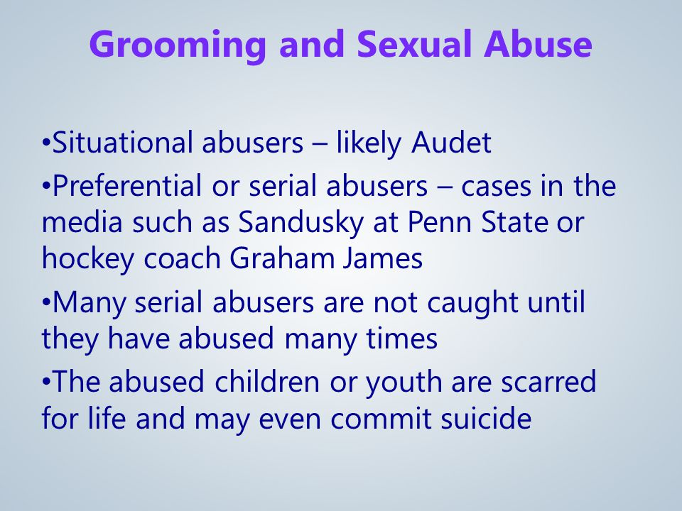 Situational abusers – likely Audet Preferential or serial abusers – cases in the media such as Sandusky at Penn State or hockey coach Graham James Many serial abusers are not caught until they have abused many times The abused children or youth are scarred for life and may even commit suicide Grooming and Sexual Abuse