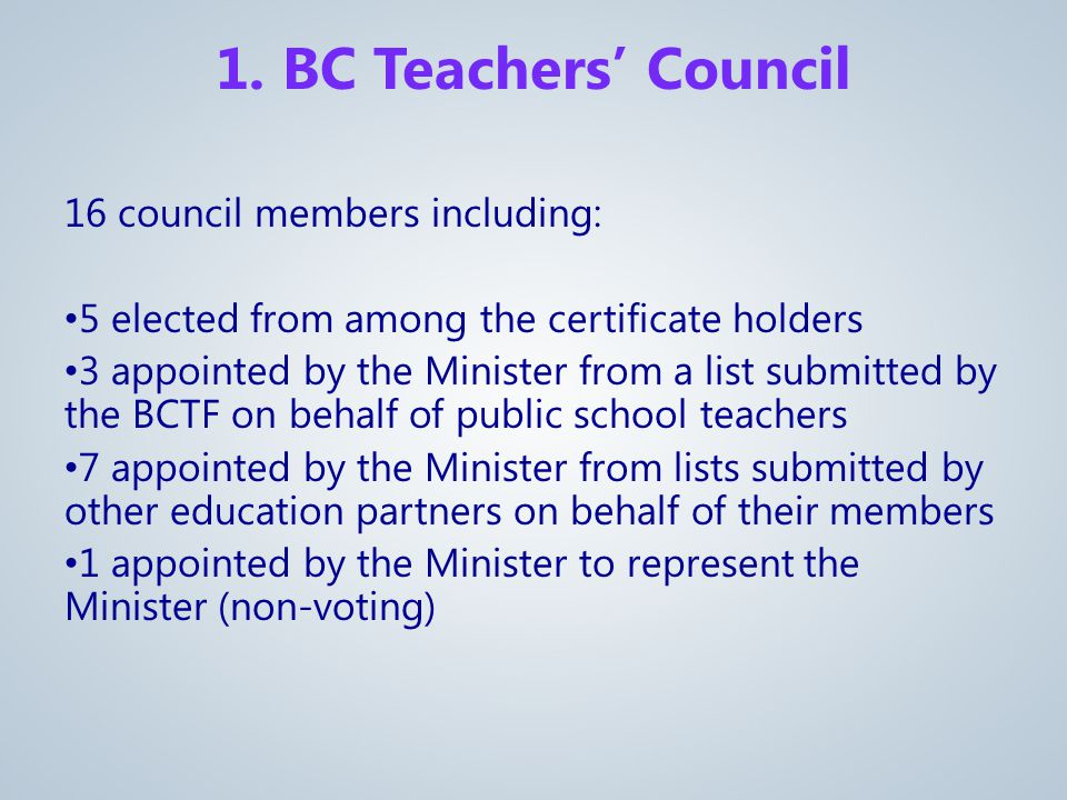 16 council members including: 5 elected from among the certificate holders 3 appointed by the Minister from a list submitted by the BCTF on behalf of public school teachers 7 appointed by the Minister from lists submitted by other education partners on behalf of their members 1 appointed by the Minister to represent the Minister (non-voting) 1.