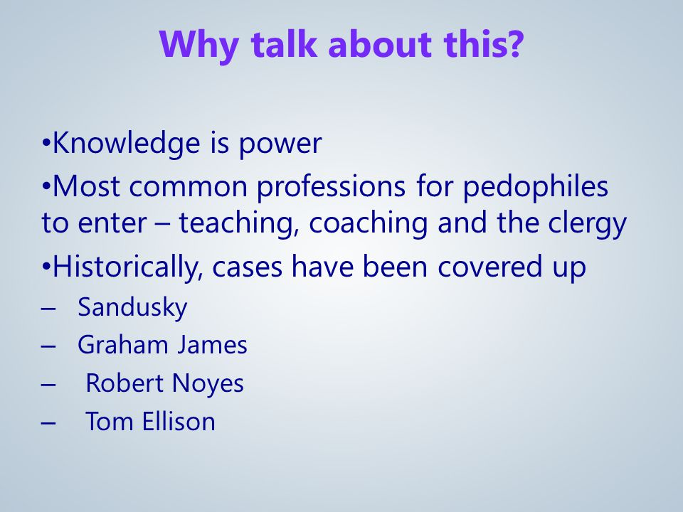 Knowledge is power Most common professions for pedophiles to enter – teaching, coaching and the clergy Historically, cases have been covered up – Sandusky – Graham James – Robert Noyes – Tom Ellison Why talk about this
