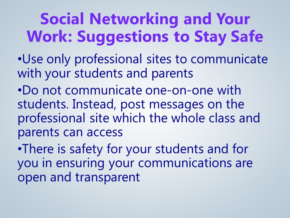 Use only professional sites to communicate with your students and parents Do not communicate one-on-one with students.