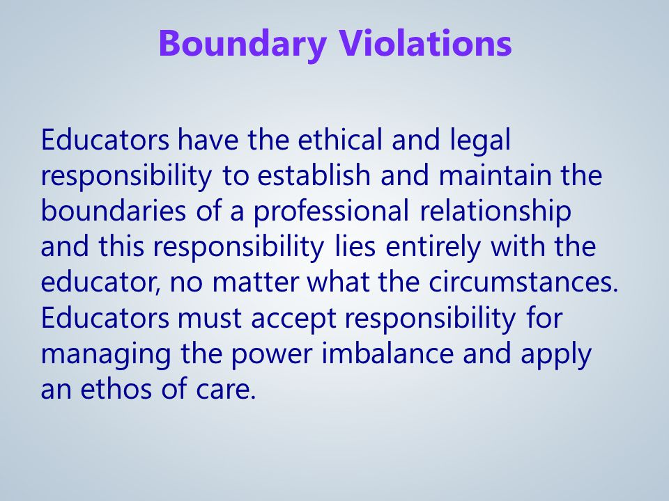 Educators have the ethical and legal responsibility to establish and maintain the boundaries of a professional relationship and this responsibility lies entirely with the educator, no matter what the circumstances.