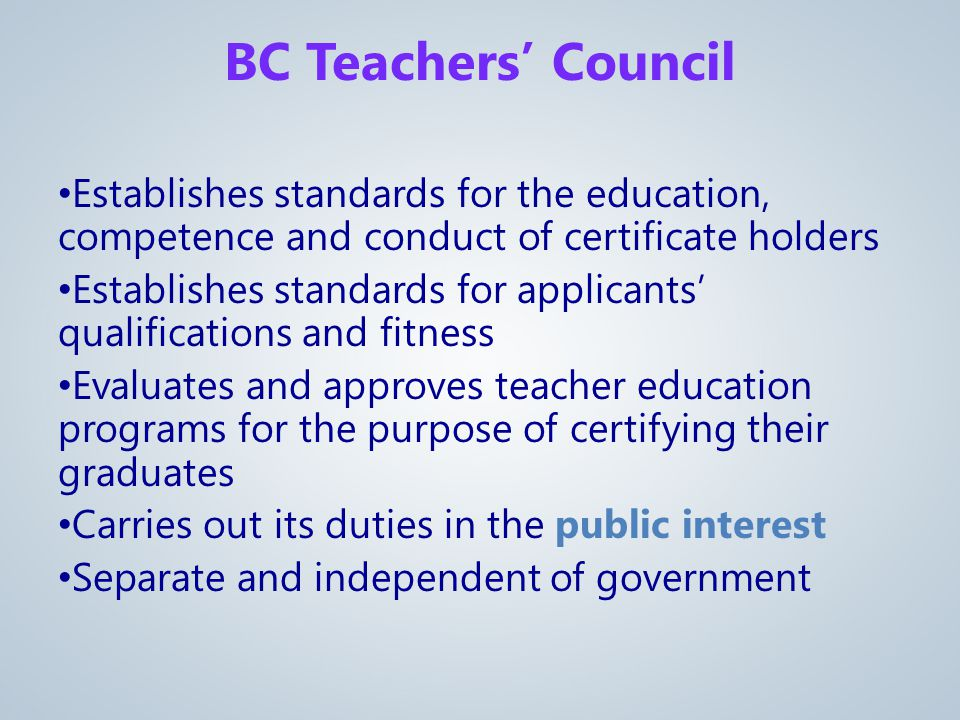 Establishes standards for the education, competence and conduct of certificate holders Establishes standards for applicants' qualifications and fitness Evaluates and approves teacher education programs for the purpose of certifying their graduates Carries out its duties in the public interest Separate and independent of government BC Teachers' Council