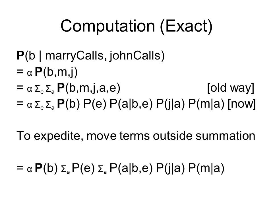Computation (Exact) P(b | marryCalls, johnCalls) = α P(b,m,j) = α Σ e Σ a P(b,m,j,a,e) [old way] = α Σ e Σ a P(b) P(e) P(a|b,e) P(j|a) P(m|a) [now] To expedite, move terms outside summation = α P(b) Σ e P(e) Σ a P(a|b,e) P(j|a) P(m|a)